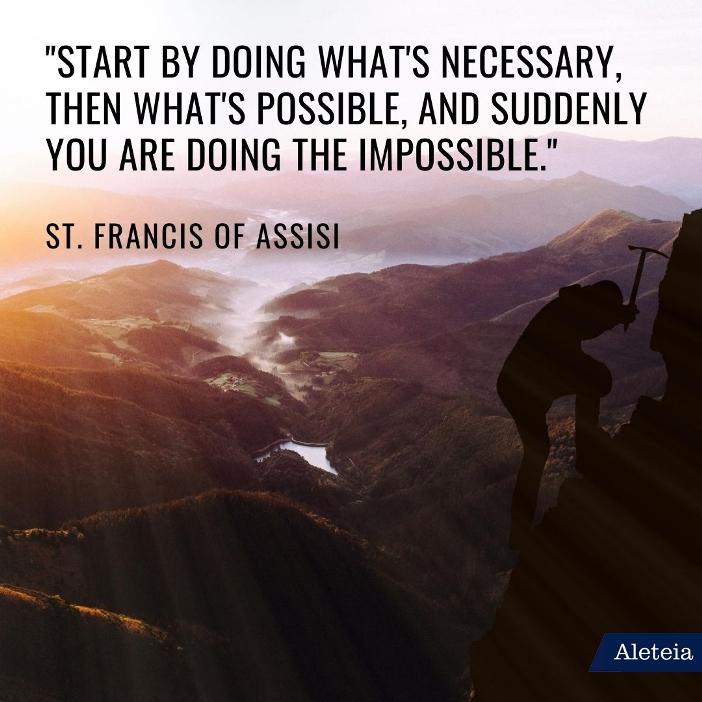 """""""Mulailah dengan melakukan apa yang diperlukan, kemudian apa yang mungkin, dan serentak Anda sedang melakukan yang tidak mungkin."""" Santo Fransiskus dari Asisi"""