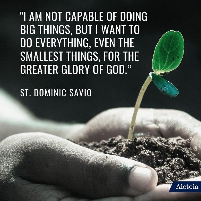 """""""Saya tidak cakap melakukan hal-hal besar, tetapi saya mau melakukan semuanya, hal-hal yang terjkecil sekalipun pun, demi kemuliaan Allah yang semakin besar."""" Santo Dominikus Savio"""