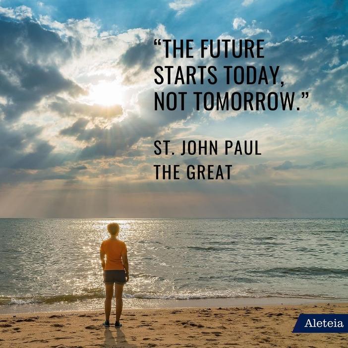"""""""Masa depan dimulai hari ini, bukan besok."""" Santo Yohanes Paulus Agung"""
