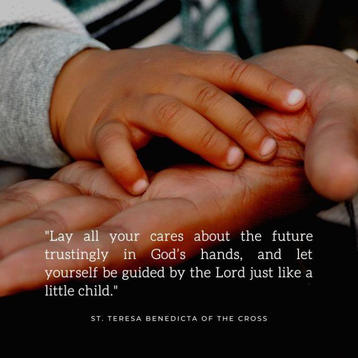 Letakkan semua kepedulianmu tentang masa depan dengan penuh kepercayaan di tangan Tuhan, dan biarkan dirimu dibimbing oleh Tuhan seperti anak kecil Santa Teresa Benedicta dari Salib