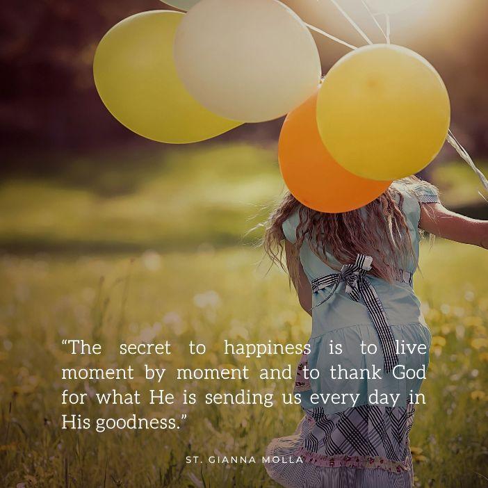 Rahasia kebahagiaan adalah menjalani saat demi saat dan bersyukur kepada Allah atas apa yang Dia kirimkan kepada kita setiap hari atas kebaikan-Nya Santa Gianna Molla