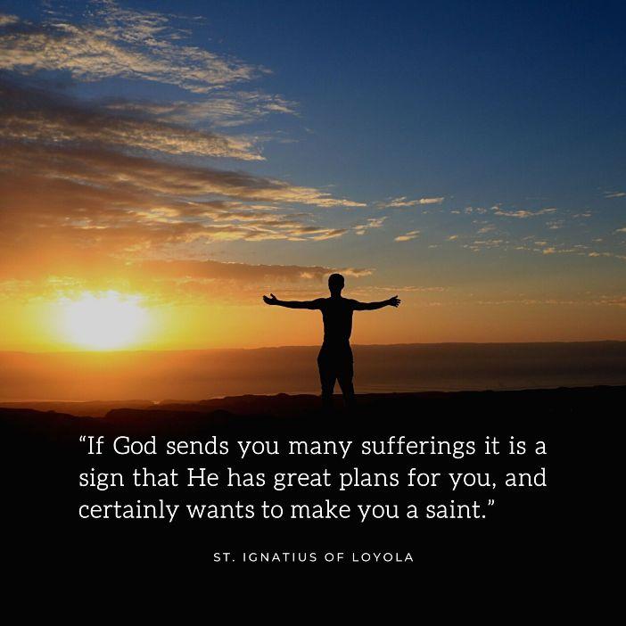 Jika Tuhan mengirimkan banyak penderitaan, itu pertanda bahwa Dia memiliki rencana besar untukmu, dan tentunya ingin menjadikan engkau orang kudus. Santo Ignatius Loyola