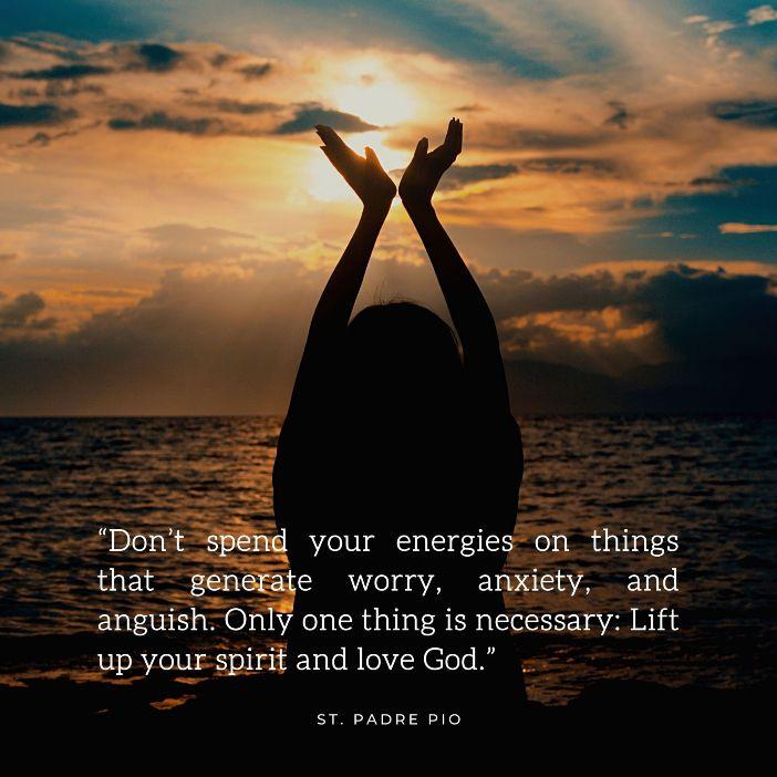 Jangan habiskan energimu untuk hal-hal yang menimbulkan kekhawatiran, kecemasan, dan kesedihan. Hanya satu hal yang diperlukan: Nyalakan semangatmu dan cintailah Tuhan Santo Padre Pio