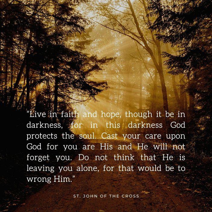 Hiduplah dalam iman dan harapan, meskipun dalam kegelapan, karena dalam kegelapan ini Allah melindungi jiwa. Serahkan perhatianmu kepada Allah karena engkau adalah milik-Nya dan Dia tidak akan melupakanmu. Jangan berpikir bahwa Dia meninggalkanmu sendirian, karena itu akan melukai hati-Nya  Santo Yohanes dari Salib