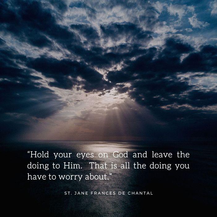 Tataplah terus kepada Allah dan serahkan itu  kepada-Nya. Hanya itu semua yang harus engkau khawatirkan Santa Jane Frances de Chantal